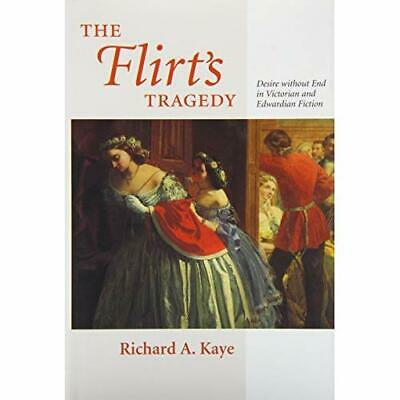The Flirt's Tragedy: Desire Without End in Victorian and Edwardian Fiction Kaye,