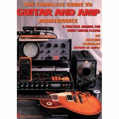 The Complete Guide to Guitar and Amp Maintenance: A Practical Manual for Every G