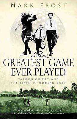 The Greatest Game Ever Played: Vardon, Ouimet and the Birth of Modern Golf by Ma