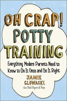 Oh Crap! Potty Training: Everything Modern Parents Need to Know  to Do It Once a