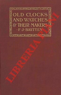 BRITTEN F.J. - Old clocks and watches & their makers. Being an historical and d