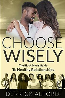 Choose Wisely: The Blackman's Guide To Healthy Relationships by Alford, Derrick