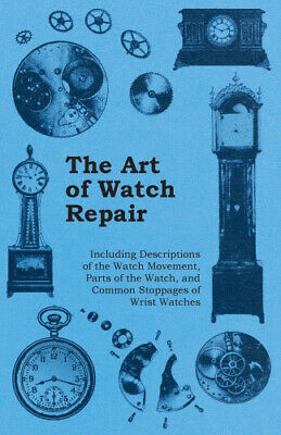 The Art of Watch Repair - Including Descriptions of the Watch Movement, Parts
