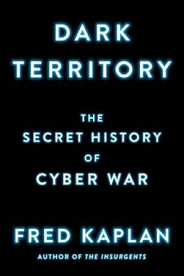 Dark Territory: The Secret History of Cyber War by Kaplan, Fred.