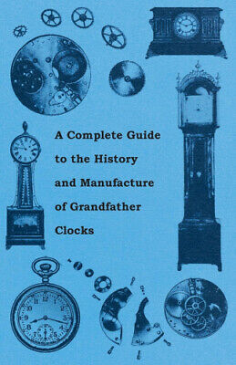 A Complete Guide to the History and Manufacture of Grandfather Clocks by Anon..