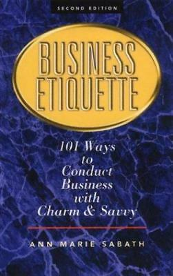 Business Etiquette : 101 Ways to Conduct Business with Charm and Savvy by Ann...