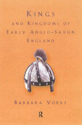 Kings and Kingdoms of Early Anglo-Saxon England by Barbar Yorke Dr.