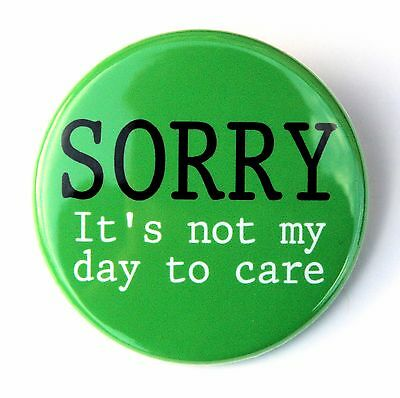 SORRY IT'S NOT MY DAY TO CARE - Button Pinback Badge 1.5""