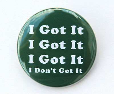 I GOT IT I DON'T GOT IT- Button Pinback Badge 1.5""