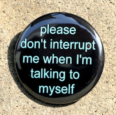DON'T INTERRUPT TALKING TO MYSELF - Pinback Button Badge 1.5""