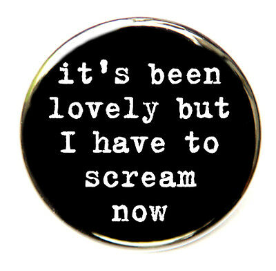 I HAVE TO SCREAM NOW - Novelty Button Pinback Badge 1.5""
