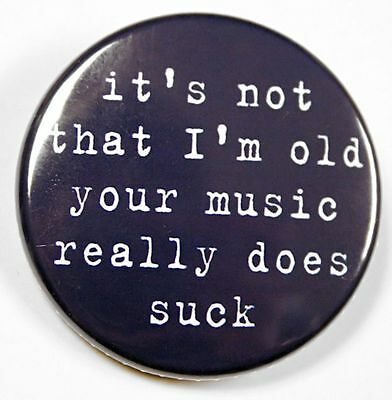 """I'M NOT OLD YOUR MUSIC SUCKS - Button Pinback Badge 1.5"""""""