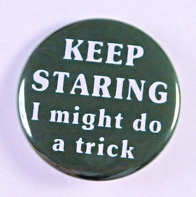 """KEEP STARING I MIGHT DO A TRICK - Pinback Button Badge 1.5"""""""