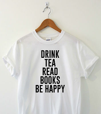 DRINK TEA READ BOOKS BE HAPPY Awesome funny read T-shirt slogan ladies top gift