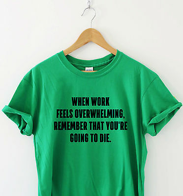 WHEN WORK FEELS OVERWHELMING Humour t-shirt funny tee slogan shirt gift present