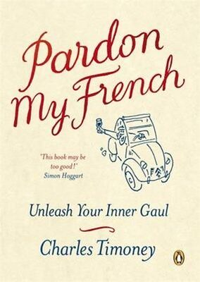 Pardon My French: Unleash Your Inner Gaul 9781846140525 by Charles Timoney, NEW