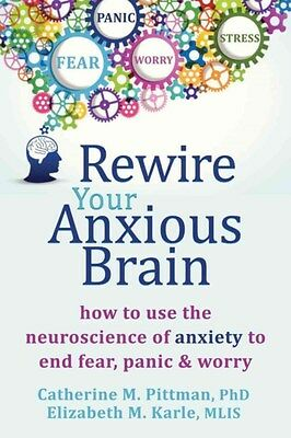 Rewire Your Anxious Brain: How to Use the Neuroscience of Fear to End...