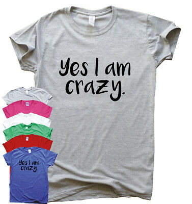 Yes I Am Crazy funny T shirt humour mens gift womens sarcastic tee slogan top