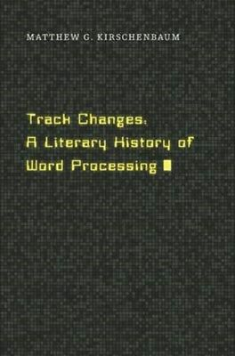 Track Changes: A Literary History of Word Processing 9780674417076, Kirschenbaum