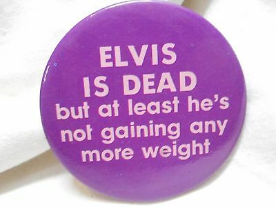 Vintage Elvis Is Dead But At Least He's Not Gaining Any More Weight Badge