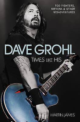 Dave Grohl: Times Like His: Foo Fighters, Nirvana and Other Misadventures by...