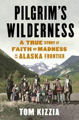 Pilgrim's Wilderness : A True Story of Faith and Madness on the Alaska Frontier…
