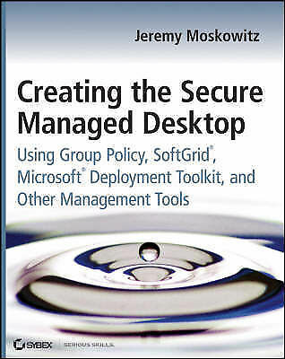 Creating the Secure Managed Desktop: Using Group Policy, SoftGrid, Microsoft...