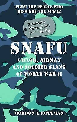 SNAFU Situation Normal All F***ed Up: Sailor, Airman, and Soldier Slang of...