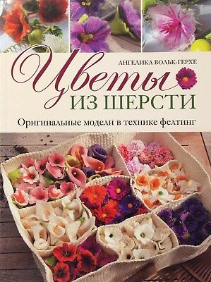 Felting Flowers Of Wool Original Models Angelika Wolk-Gerche Russian Book