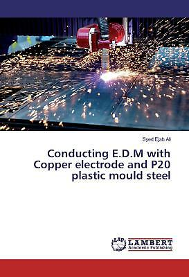 Conducting E.D.M with Copper electrode and P20 plastic mould steel Ali, Syed E..