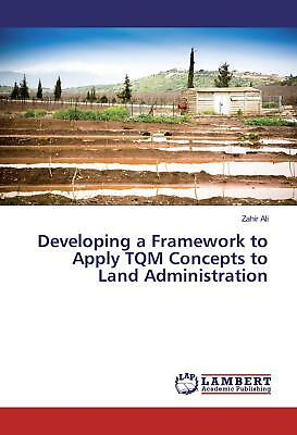 Developing a Framework to Apply TQM Concepts to Land Administration Ali, Zahir