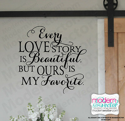EVERY LOVE STORY is beautiful Quote Vinyl Wall Decal but OURS is my FAVORITE