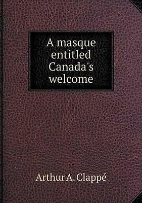 NEW A Masque Entitled Canada's Welcome by Arthur... BOOK (Paperback / softback)