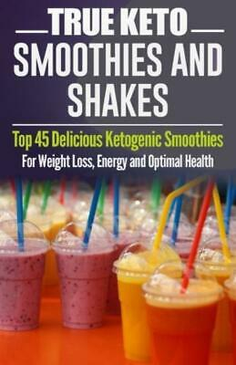 Ketogenic Diet: TRUE KETO Smoothies & Shakes Top 45 Delicious Weight Loss Energy