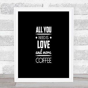 All You Need Is Love And More Coffee Quote Print Poster Word Art Picture