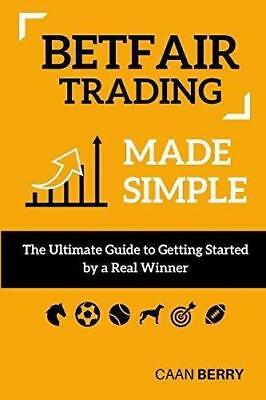 Betfair Trading Made Simple: The Ultimate Guide to Getting Started by Caan Berry