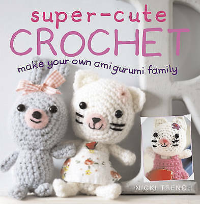 Super-cute Crochet: Make Your Own Amigurumi Family by Nicki Trench