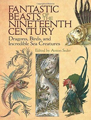 Fantastic Beasts of the Nineteenth Century Dragons, Birds, and Incredible Sea C