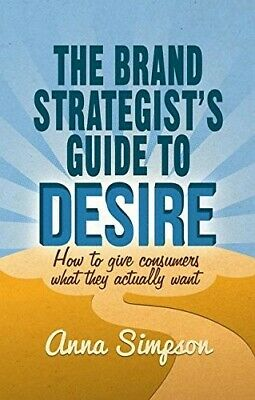 The Brand Strategist's Guide to Desire: How to give consumers what they actually