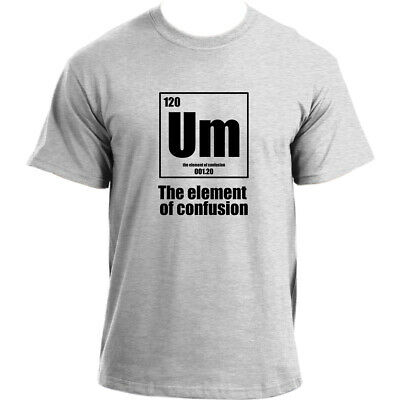4d0d2c4e Um The Element Of Confusion - Funny Science Chemistry Nerd Joke Geek T-Shirt