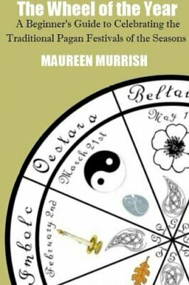 The Wheel of The Year A Beginners Guide to Celebrating the Traditional Pagan F
