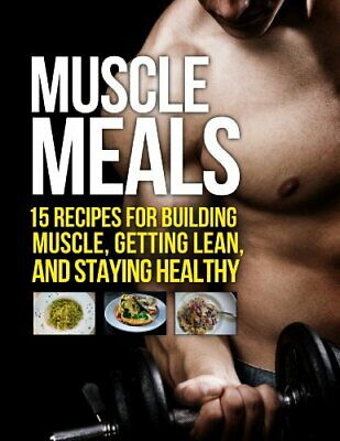 Muscle Meals 15 Recipes Building Muscle Getting Lean Healthy Cookbook Book PDF