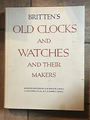 Britten's Old Clocks and Watches and Their Makers 7th Edition by Baillie, Clutto