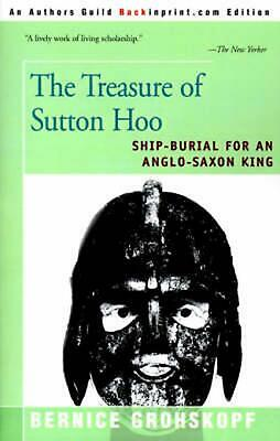 The Treasure of Sutton Hoo: Ship-Burial for an Anglo-Saxon King by Bernice Grohs