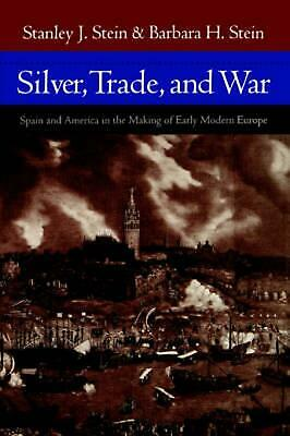 Silver, Trade, and War: Spain and America in the Making of Early Modern Europe b