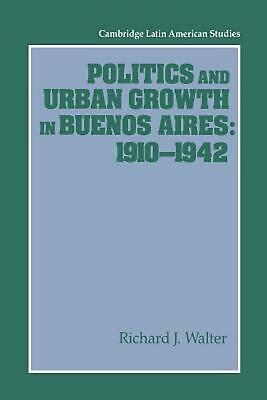 Politics and Urban Growth in Buenos Aires, 1910 1942 by Richard J. Walter (Engli