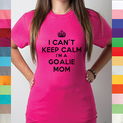 I Can't Keep Calm I'm A Goalie Mom Soccer Hockey Sport Mothers Funny T Shirt R15