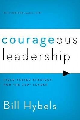 Courageous Leadership: Field-Tested Strategy for the 360 Degree Leader by Bill H