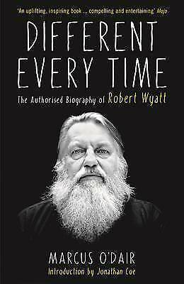 Different Every Time: The Authorised Biography of Robert Wyatt by Marcus...