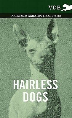 Hairless Dogs - A Complete Anthology of the Breeds by Various.